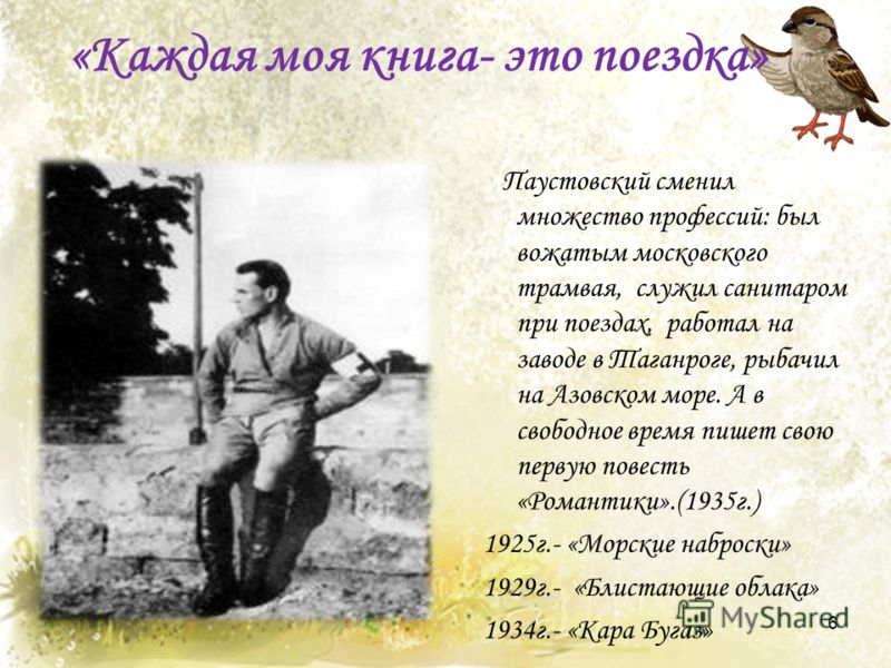«Каждая моя книга- это поездка» Паустовский сменил множество профессий: был вожатым московского трамвая, служил санитаром при поездах, работал на заводе в Таганроге, рыбачил на Азовском море. А в свободное время пишет свою первую повесть «Романтики».