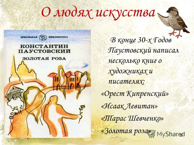 О людях искусства В конце 30-х Годов Паустовский написал несколько книг о художниках и писателях: «Орест Кипренский» «Исаак Левитан» «Тарас Шевченко» «Золотая роза» 8