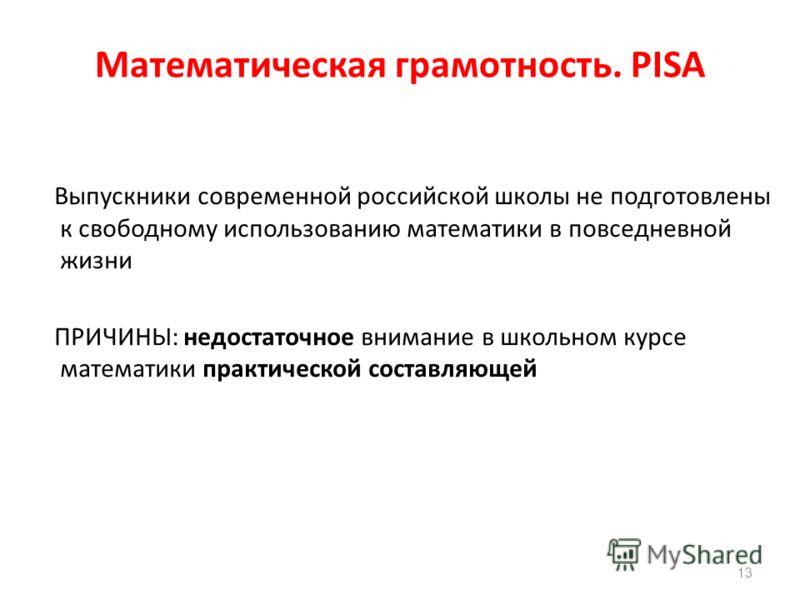 Математическая грамотность. PISA (проблемы) Выпускники современной российской школы не подготовлены к свободному использованию математики в повседневной жизни ПРИЧИНЫ: недостаточное внимание в школьном курсе математики практической составляющей 13