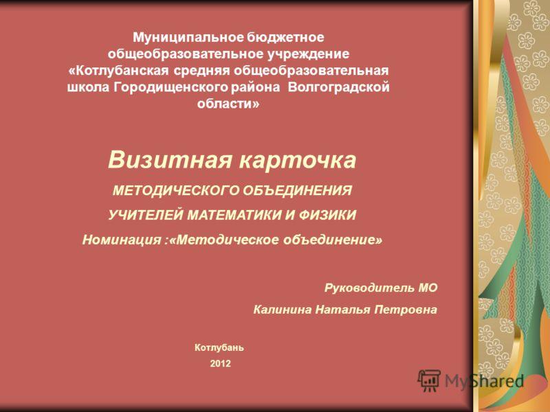 Муниципальное бюджетное общеобразовательное учреждение «Котлубанская средняя общеобразовательная школа Городищенского района Волгоградской области» Визитная карточка МЕТОДИЧЕСКОГО ОБЪЕДИНЕНИЯ УЧИТЕЛЕЙ МАТЕМАТИКИ И ФИЗИКИ Номинация :«Методическое объе