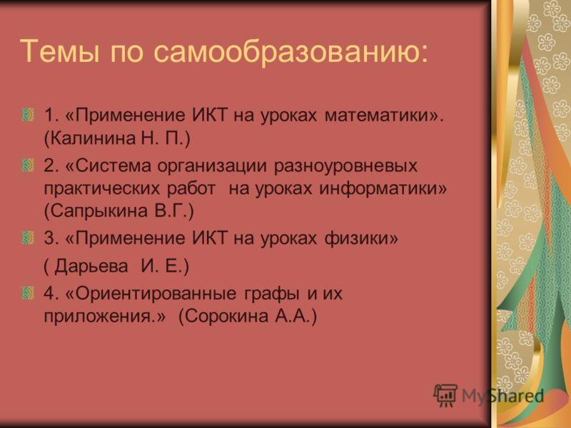 Темы по самообразованию: 1. «Применение ИКТ на уроках математики». (Калинина Н. П.) 2. «Система организации разноуровневых практических работ на уроках информатики» (Сапрыкина В.Г.) 3. «Применение ИКТ на уроках физики» ( Дарьева И. Е.) 4. «Ориентиров
