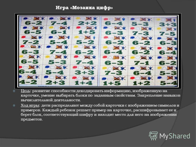 Игра «Мозаика цифр» Цель: развитие способности декодировать информацию, изображенную на карточке, умение выбирать блоки по заданным свойствам. Закрепление навыков вычислительной деятельности. Ход игры: дети распределяют между собой карточки с изображ