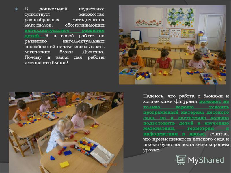 В дошкольной педагогике существует множество разнообразных методических материалов, обеспечивающих интеллектуальное развитие детей. Я в своей работе по развитию интеллектуальных способностей начала использовать логические блоки Дьенеша. Почему я взял