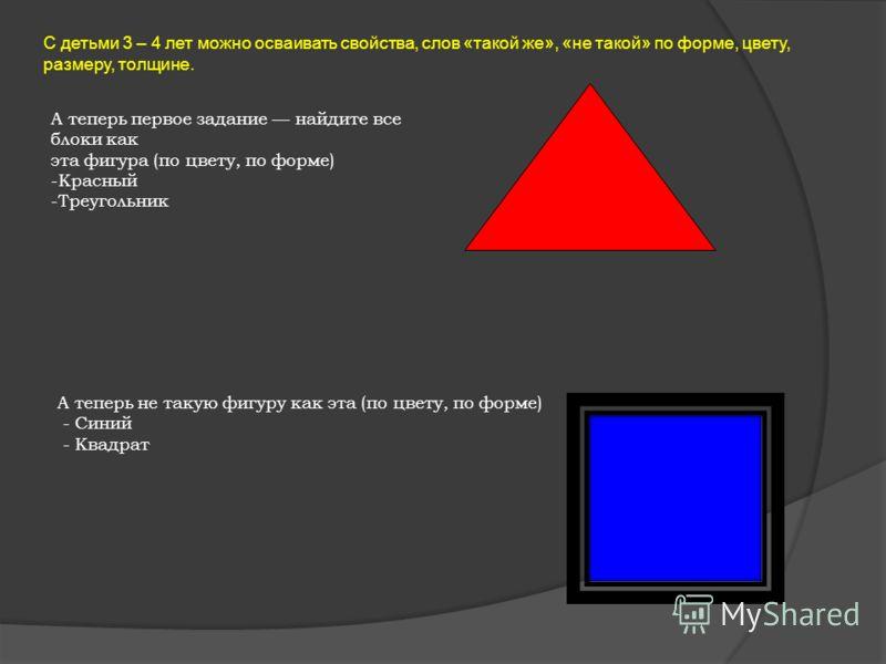 С детьми 3 – 4 лет можно осваивать свойства, слов «такой же», «не такой» по форме, цвету, размеру, толщине. А теперь первое задание найдите все блоки как эта фигура (по цвету, по форме) -Красный -Треугольник А теперь не такую фигуру как эта (по цвету