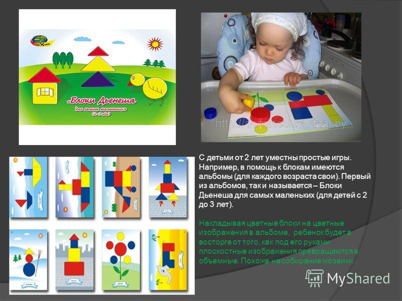 ? С детьми от 2 лет уместны простые игры. Например, в помощь к блокам имеются альбомы (для каждого возраста свои). Первый из альбомов, так и называется – Блоки Дьенеша для самых маленьких (для детей с 2 до 3 лет). Накладывая цветные блоки на цветные