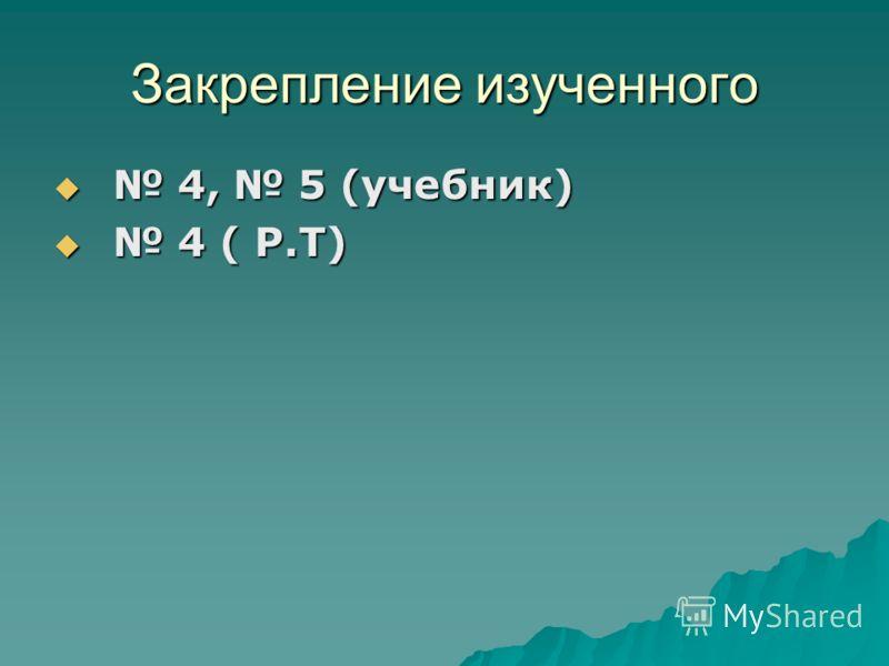 Закрепление изученного 4, 5 (учебник) 4, 5 (учебник) 4 ( Р.Т) 4 ( Р.Т)
