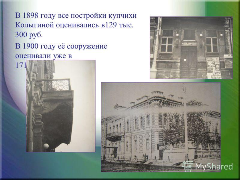 В 1898 году все постройки купчихи Колыгиной оценивались в129 тыс. 300 руб. В 1900 году её сооружение оценивали уже в 171 тыс. 700 руб.
