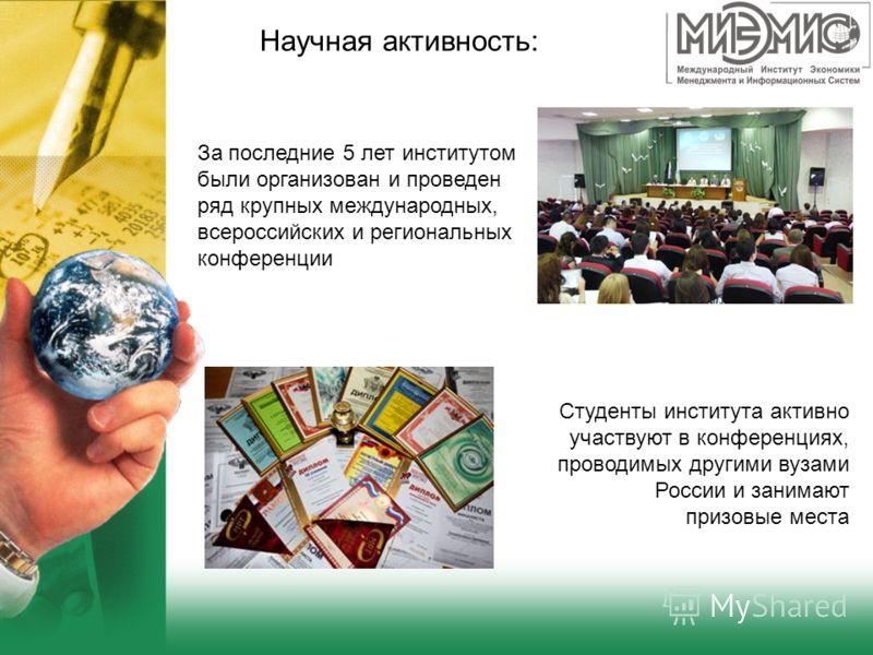 За последние 5 лет институтом были организован и проведен ряд крупных международных, всероссийских и региональных конференции Студенты института активно участвуют в конференциях, проводимых другими вузами России и занимают призовые места Научная акти