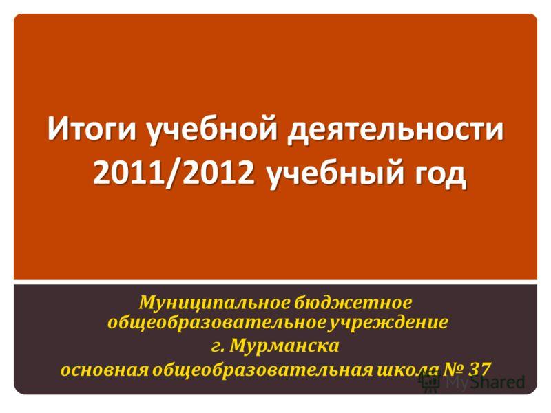 Итоги учебной деятельности 2011/2012 учебный год Муниципальное бюджетное общеобразовательное учреждение г. Мурманска основная общеобразовательная школа 37