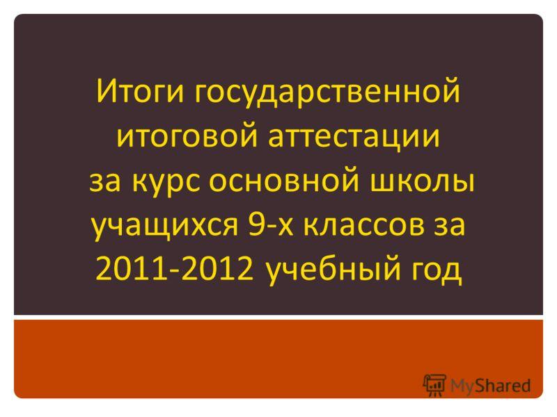 Итоги государственной итоговой аттестации за курс основной школы учащихся 9-х классов за 2011-2012 учебный год