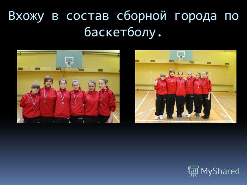Вхожу в состав сборной города по баскетболу.
