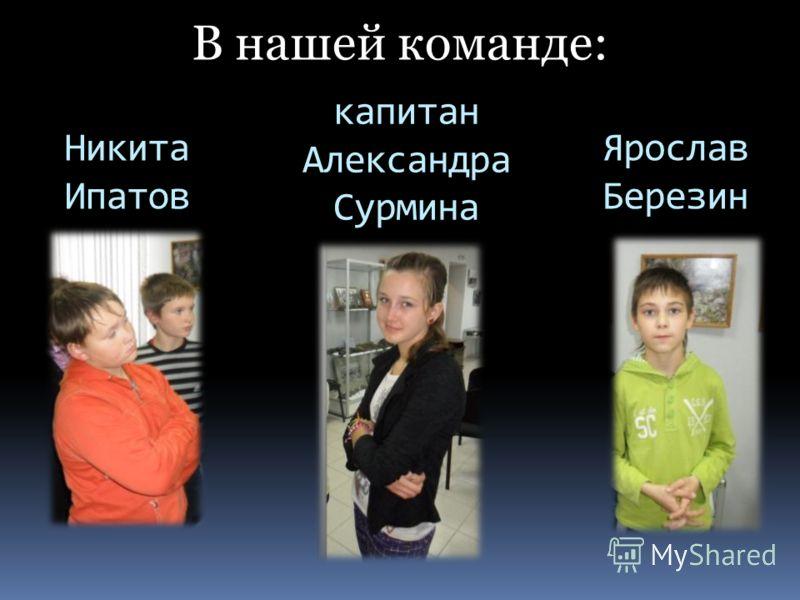 Ярослав Березин В нашей команде: Никита Ипатов капитан Александра Сурмина