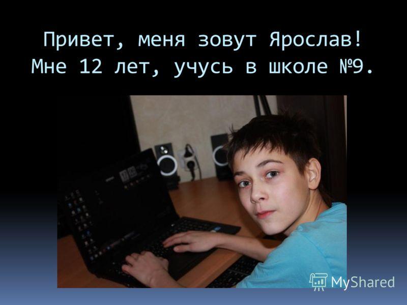 Привет, меня зовут Ярослав! Мне 12 лет, учусь в школе 9.