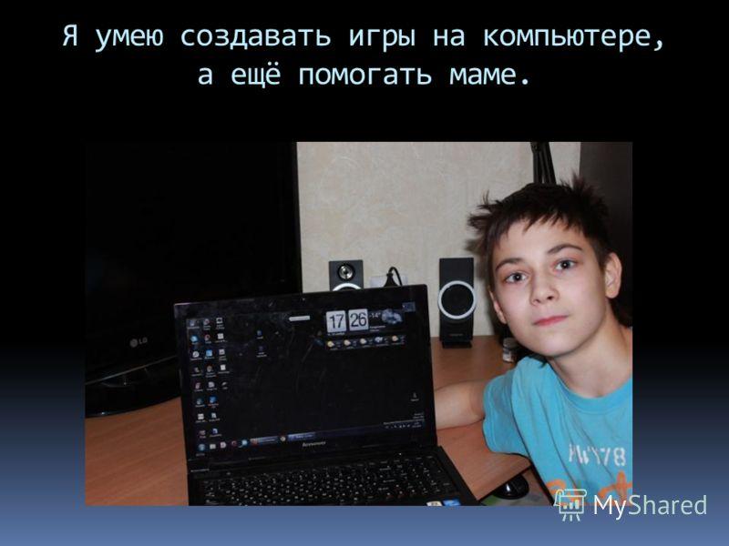 Я умею создавать игры на компьютере, а ещё помогать маме.