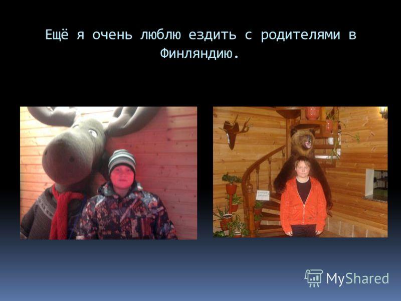 Ещё я очень люблю ездить с родителями в Финляндию.