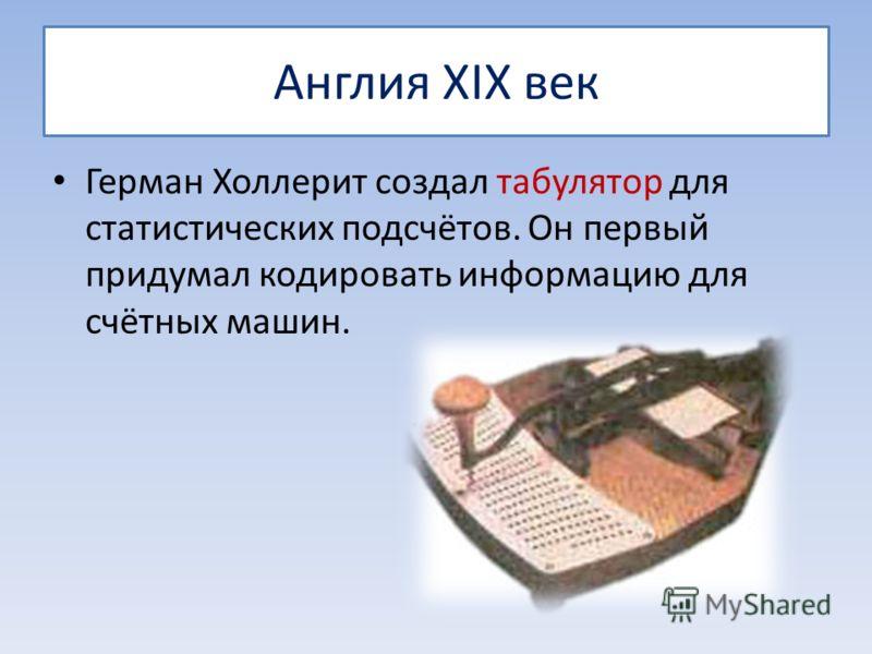 Англия XIX век Герман Холлерит создал табулятор для статистических подсчётов. Он первый придумал кодировать информацию для счётных машин.