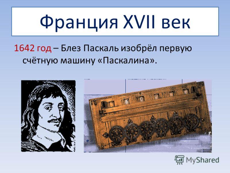 Франция XVII век 1642 год – Блез Паскаль изобрёл первую счётную машину «Паскалина».