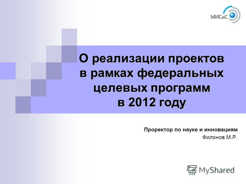 О реализации проектов в рамках федеральных целевых программ в 2012 году Проректор по науке и инновациям Филонов М.Р.