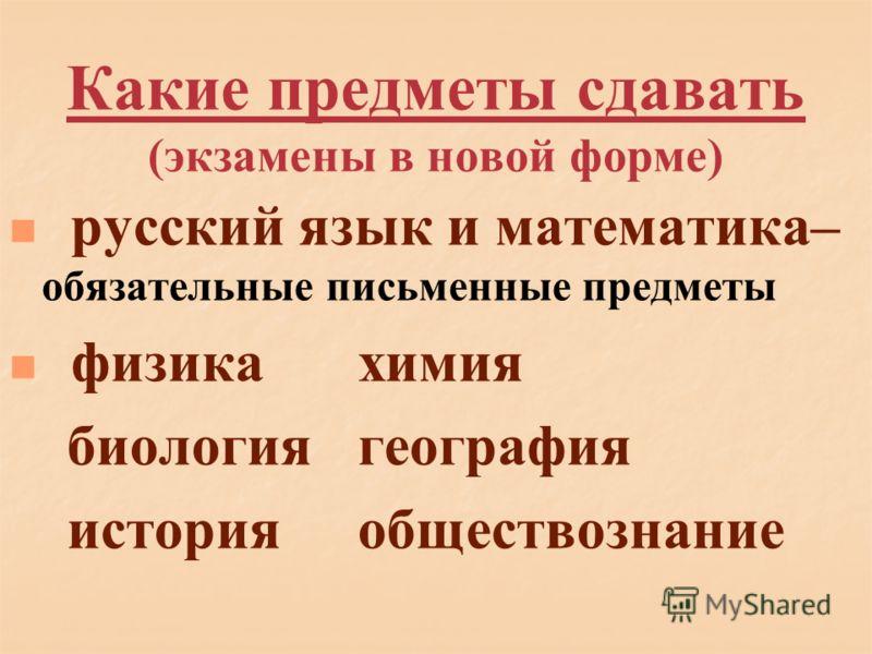 Какие предметы сдавать (экзамены в новой форме) русский язык и математика– обязательные письменные предметы физикахимия биологиягеография историяобществознание