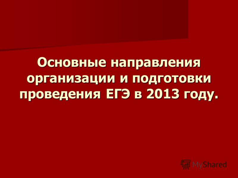 Основные направления организации и подготовки проведения ЕГЭ в 2013 году.