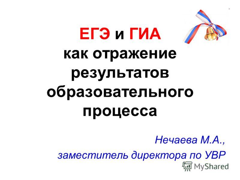 ЕГЭ и ГИА как отражение результатов образовательного процесса Нечаева М.А., заместитель директора по УВР