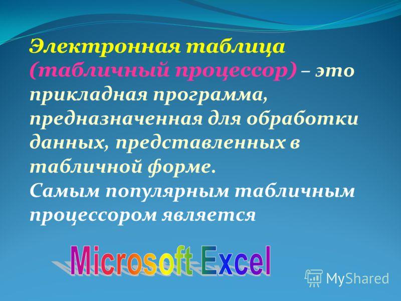 Электронная таблица (табличный процессор) – это прикладная программа, предназначенная для обработки данных, представленных в табличной форме. Самым популярным табличным процессором является