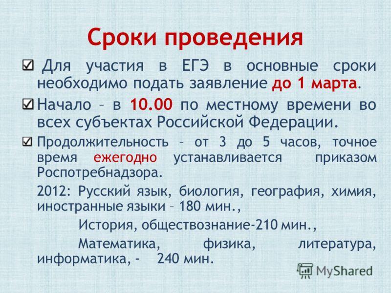 Сроки проведения Для участия в ЕГЭ в основные сроки необходимо подать заявление до 1 марта. Начало – в 10.00 по местному времени во всех субъектах Российской Федерации. Продолжительность – от 3 до 5 часов, точное время ежегодно устанавливается приказ