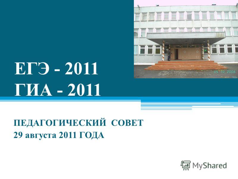ЕГЭ - 2011 ГИА - 2011 ПЕДАГОГИЧЕСКИЙ СОВЕТ 29 августа 2011 ГОДА