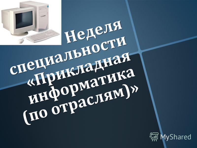 Неделя специальности « Прикладная информатика ( по отраслям )»