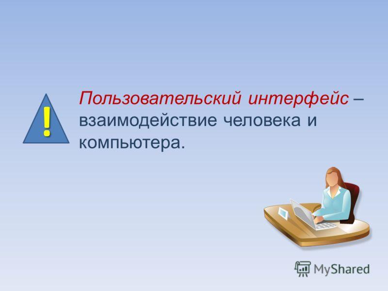 Пользовательский интерфейс – взаимодействие человека и компьютера.!