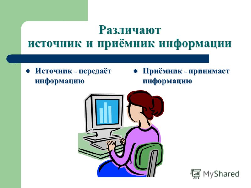 Различают источник и приёмник информации Источник – передаёт информацию Источник – передаёт информацию Приёмник – принимает информацию Приёмник – принимает информацию