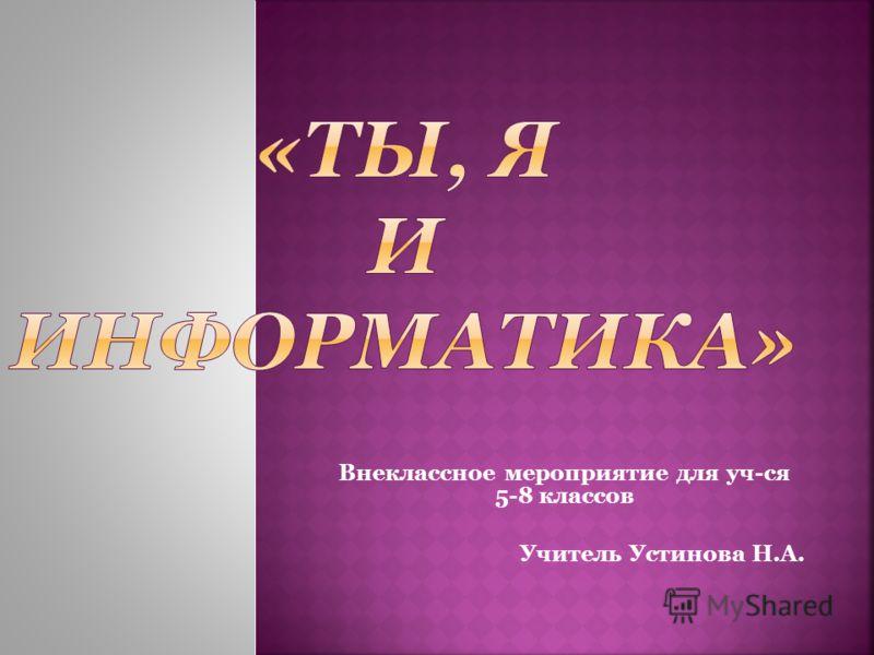 Внеклассное мероприятие для уч-ся 5-8 классов Учитель Устинова Н.А.