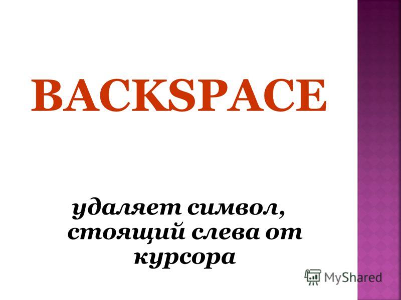 BACKSPACE удаляет символ, стоящий слева от курсора