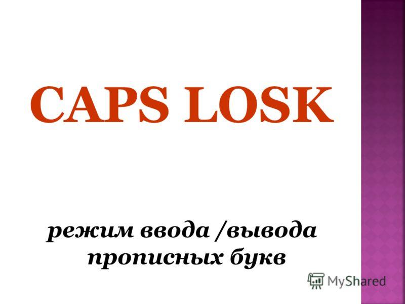 CAPS LOSK режим ввода /вывода прописных букв