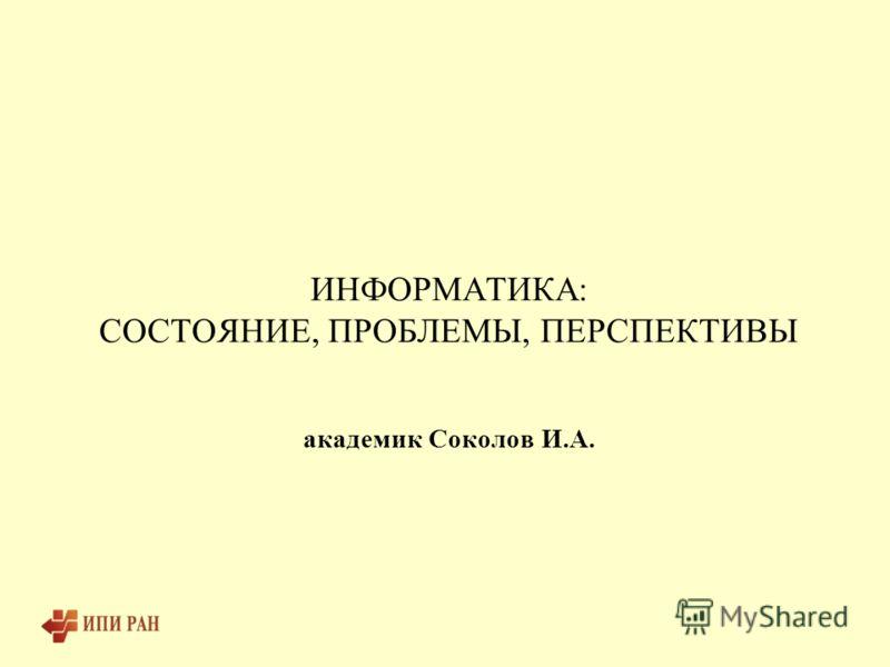ИНФОРМАТИКА: СОСТОЯНИЕ, ПРОБЛЕМЫ, ПЕРСПЕКТИВЫ академик Соколов И.А.