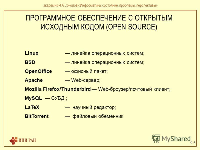 ПРОГРАММНОЕ ОБЕСПЕЧЕНИЕ С ОТКРЫТЫМ ИСХОДНЫМ КОДОМ (OPEN SOURCE) академик И.А.Соколов «Информатика: состояние, проблемы, перспективы» Linux линейка операционных систем; BSD линейка операционных систем; OpenOffice офисный пакет; Apache Web-сервер; Mozi
