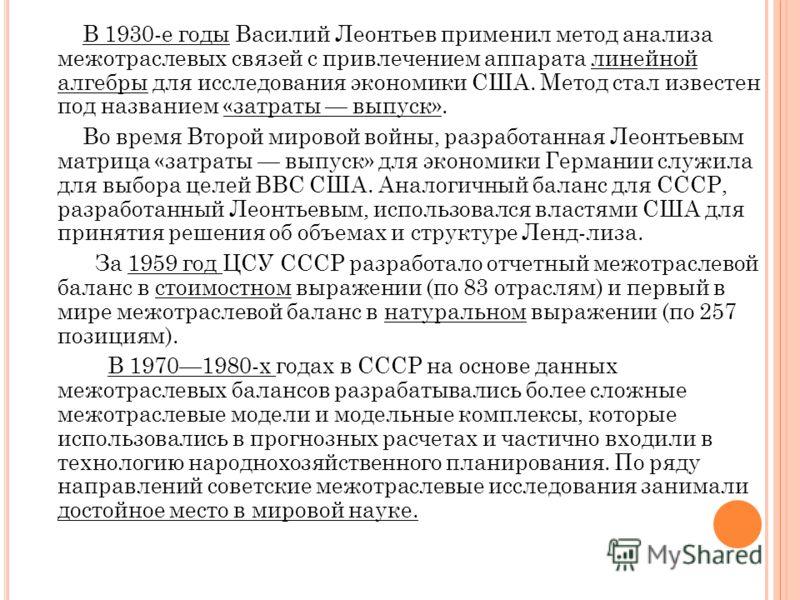 В 1930-е годы Василий Леонтьев применил метод анализа межотраслевых связей с привлечением аппарата линейной алгебры для исследования экономики США. Метод стал известен под названием «затраты выпуск». Во время Второй мировой войны, разработанная Леонт