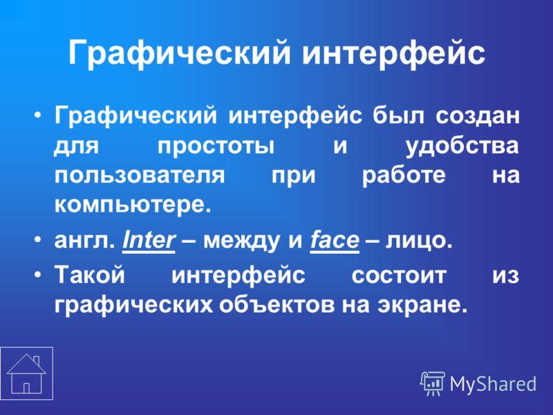 Графический интерфейс Графический интерфейс был создан для простоты и удобства пользователя при работе на компьютере. англ. Inter – между и face – лицо. Такой интерфейс состоит из графических объектов на экране.