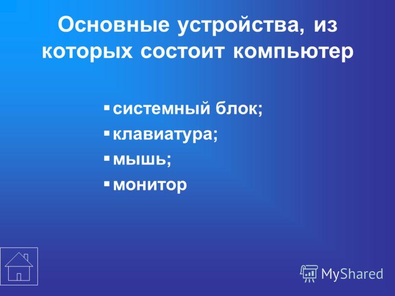 Основные устройства, из которых состоит компьютер системный блок; клавиатура; мышь; монитор