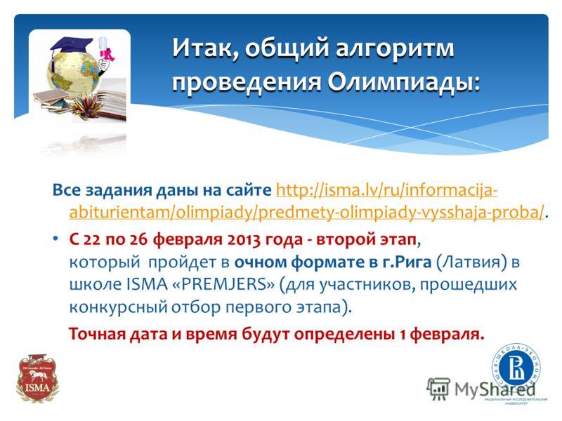 C 1 ноября 2012 года по 10 января 2013 года – регистрация учасников Олимпиады на сайтах www.isma.lv или http://my.olymp.hse.ru/school.html или http://olymp.hse.ru/mmowww.isma.lv http://my.olymp.hse.ru/school.html http://olymp.hse.ru/mmo С 12 по 27 ян
