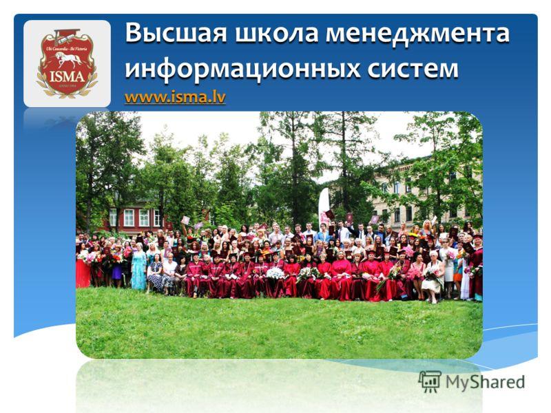 Высшая школа менеджмента информационных систем www.isma.lv www.isma.lv Высшая школа менеджмента информационных систем (ISMA) – образована в феврале 1994 года в Риге, Латвии. В настоящее время ISMA – это один из престижных вузов Европы c богатыми трад