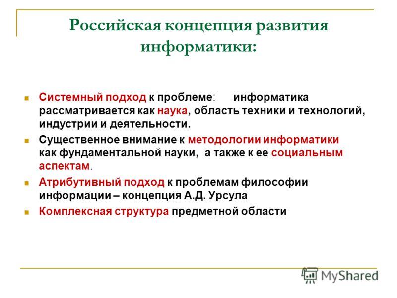 Российская концепция развития информатики: Системный подход к проблеме: информатика рассматривается как наука, область техники и технологий, индустрии и деятельности. Существенное внимание к методологии информатики как фундаментальной науки, а также