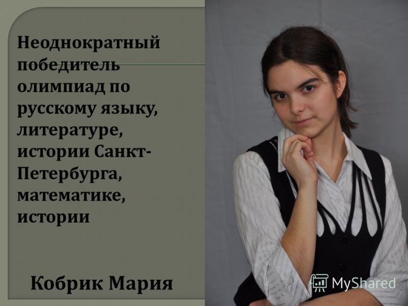 Неоднократный победитель олимпиад по русскому языку, литературе, истории Санкт - Петербурга, математике, истории Кобрик Мария