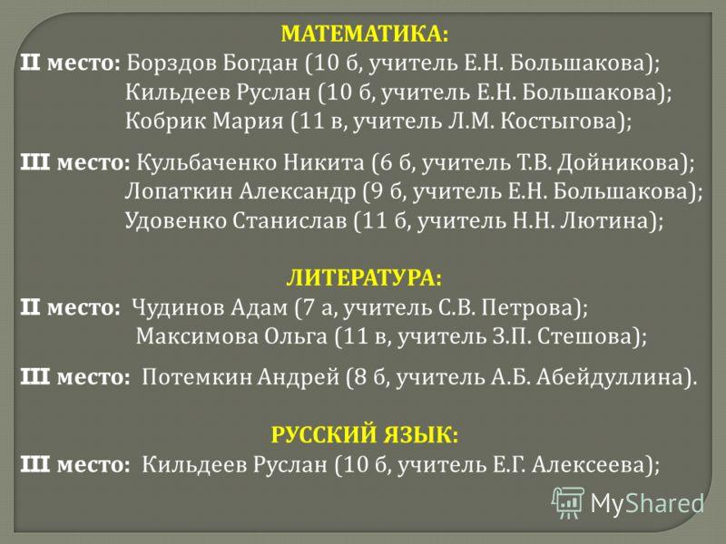 МАТЕМАТИКА : II место : Борздов Богдан (10 б, учитель Е. Н. Большакова ); Кильдеев Руслан (10 б, учитель Е. Н. Большакова ); Кобрик Мария (11 в, учитель Л. М. Костыгова ); III место : Кульбаченко Никита (6 б, учитель Т. В. Дойникова ); Лопаткин Алекс