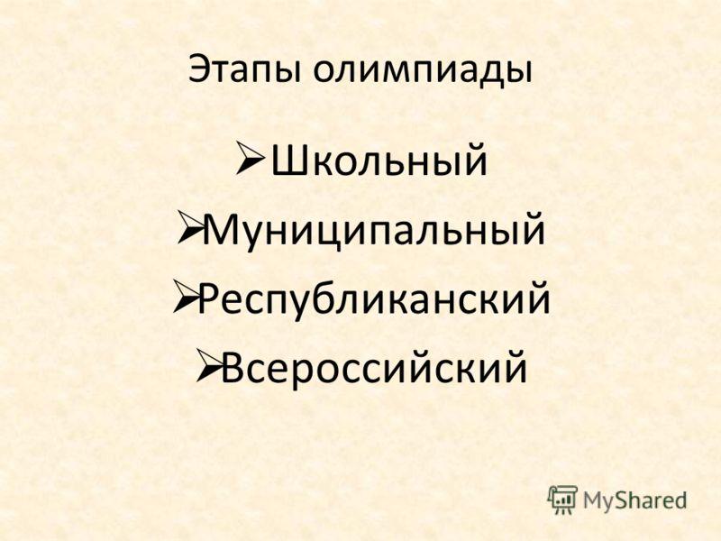 Этапы олимпиады Школьный Муниципальный Республиканский Всероссийский