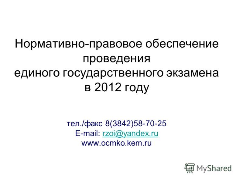 Нормативно-правовое обеспечение проведения единого государственного экзамена в 2012 году тел./факс 8(3842)58-70-25 E-mail: rzoi@yandex.ru www.ocmko.kem.rurzoi@yandex.ru