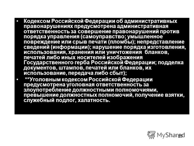 25 Кодексом Российской Федерации об административных правонарушениях предусмотрена административная ответственность за совершение правонарушений против порядка управления (самоуправство; умышленное повреждение или срыв печати (пломбы); непредставлени