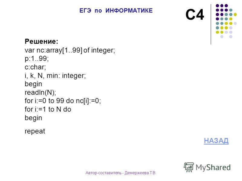 Решение: var nc:array[1..99] of integer; p:1..99; c:char; i, k, N, min: integer; begin readln(N); for i:=0 to 99 do nc[i]:=0; for i:=1 to N do begin repeat НАЗАД С4 ЕГЭ по ИНФОРМАТИКЕ Автор-составитель - Демержеева Т.В.