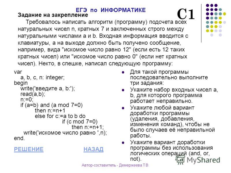 var a, b, c, n: integer; begin write('введите a, b:'); read(a,b); n:=0; if (a=b) and (a mod 7=0) then n:=n+1 else for c:=a to b do if (с mod 7=0) then n:=n+1; write('искомое число равно ',n); end. РЕШЕНИЕРЕШЕНИЕ НАЗАДНАЗАД Для такой программы последо