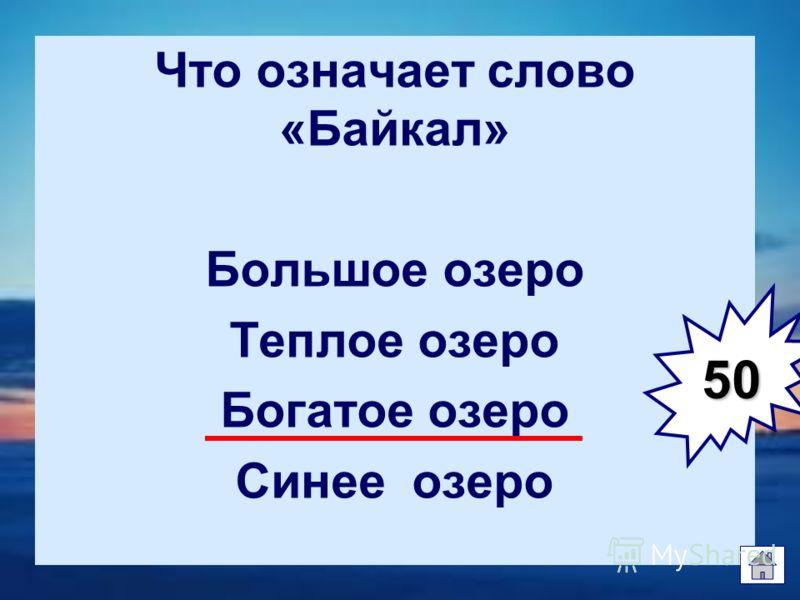 Что означает слово «Байкал» Большое озеро Теплое озеро Богатое озеро Синее озеро 50